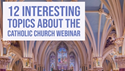 12 Interesting Topics About the Catholic Church Webinar